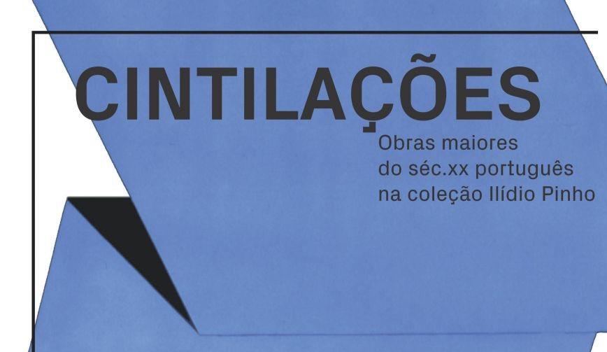 """""""CINTILAÇÕES: obras maiores do séc. XX português na coleção Ilídio Pinho"""""""